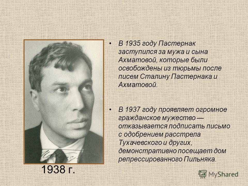 1938 г. В 1935 году Пастернак заступился за мужа и сына Ахматовой, которые были освобождены из тюрьмы после писем Сталину Пастернака и Ахматовой. В 1937 году проявляет огромное гражданское мужество отказывается подписать письмо с одобрением расстрела