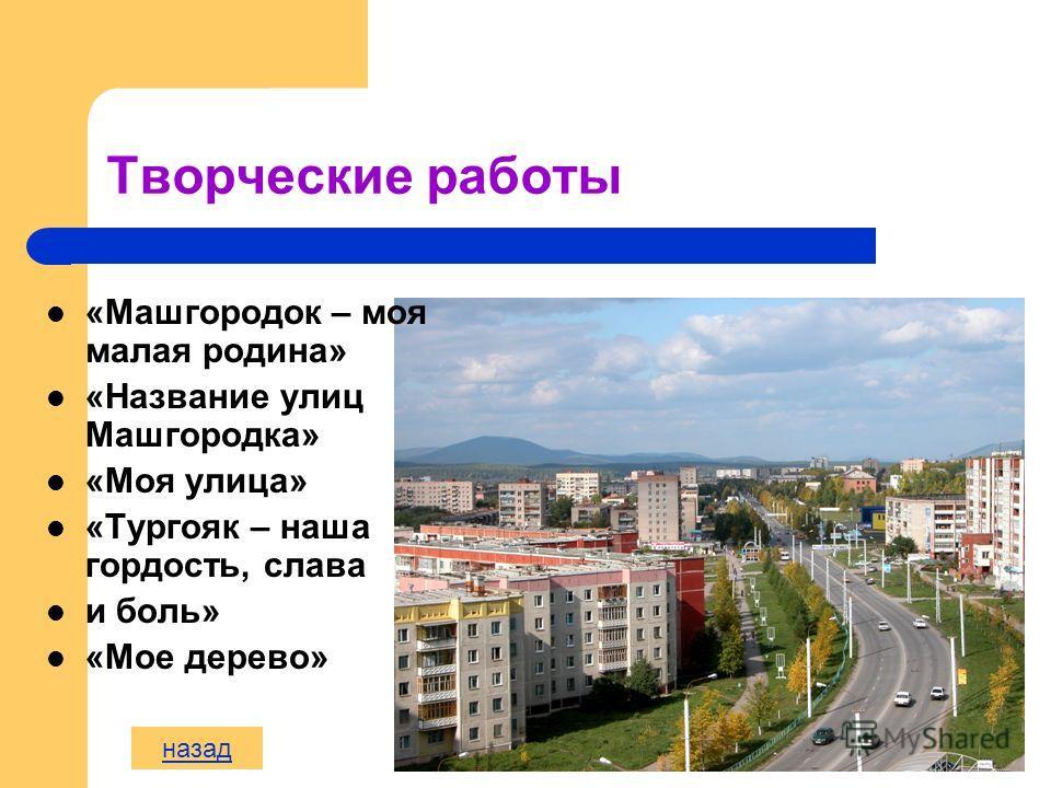 Творческие работы «Машгородок – моя малая родина» «Название улиц Машгородка» «Моя улица» «Тургояк – наша гордость, слава и боль» «Мое дерево» назад