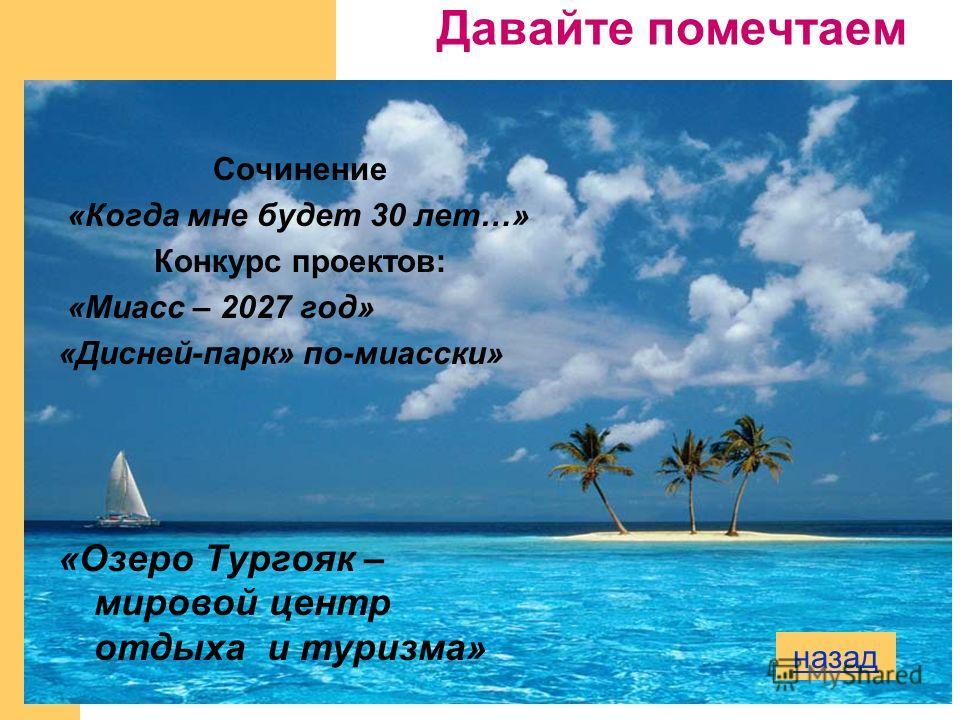 Сочинение «Когда мне будет 30 лет…» Конкурс проектов: «Миасс – 2027 год» «Дисней-парк» по-миасски» «Озеро Тургояк – мировой центр отдыха и туризма» Давайте помечтаем назад
