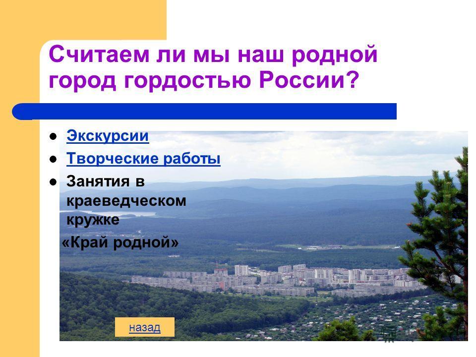 Считаем ли мы наш родной город гордостью России? Экскурсии Творческие работы Занятия в краеведческом кружке «Край родной» назад