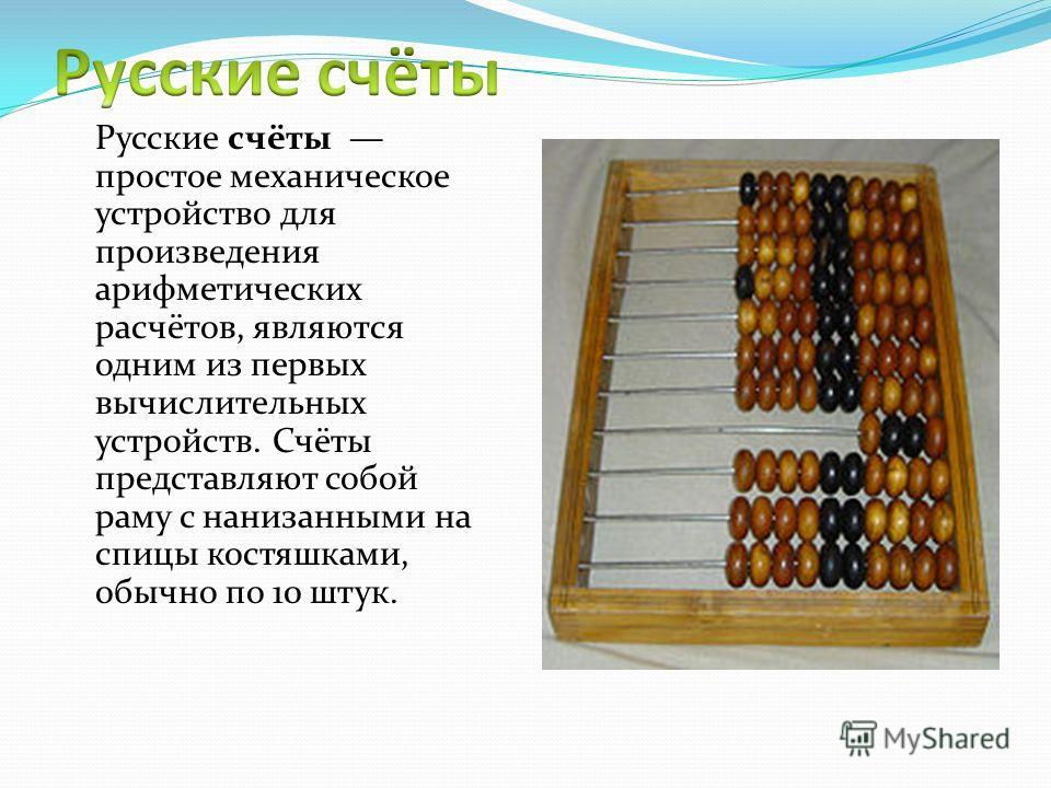 Русские счёты простое механическое устройство для произведения арифметических расчётов, являются одним из первых вычислительных устройств. Счёты представляют собой раму с нанизанными на спицы костяшками, обычно по 10 штук.