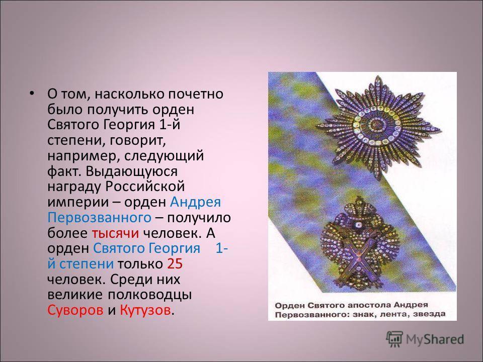 О том, насколько почетно было получить орден Святого Георгия 1-й степени, говорит, например, следующий факт. Выдающуюся награду Российской империи – орден Андрея Первозванного – получило более тысячи человек. А орден Святого Георгия 1- й степени толь