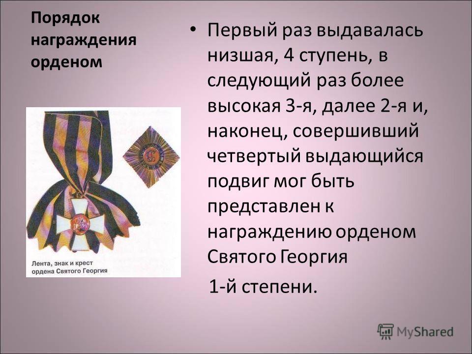 Порядок награждения орденом Первый раз выдавалась низшая, 4 ступень, в следующий раз более высокая 3-я, далее 2-я и, наконец, совершивший четвертый выдающийся подвиг мог быть представлен к награждению орденом Святого Георгия 1-й степени.