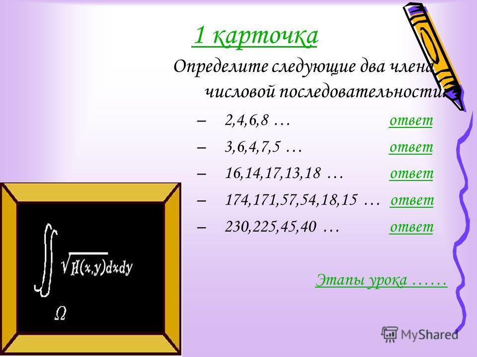 1 карточка Определите следующие два члена числовой последовательности: –2,4,6,8 … ответответ –3,6,4,7,5 … ответответ –16,14,17,13,18 … ответответ –174,171,57,54,18,15 … ответответ –230,225,45,40 … ответответ Этапы урока ……