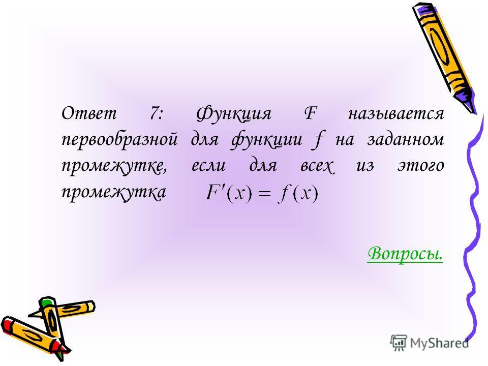 Ответ 7: Функция F называется первообразной для функции f на заданном промежутке, если для всех из этого промежутка Вопросы.