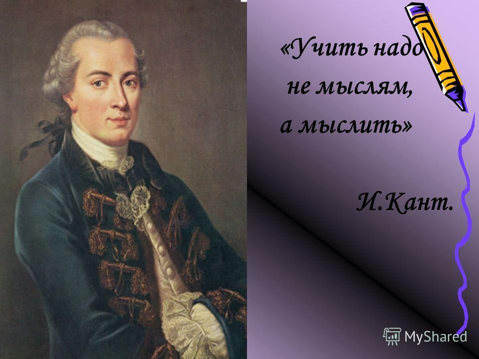 «Учить надо не мыслям, а мыслить» И.Кант.