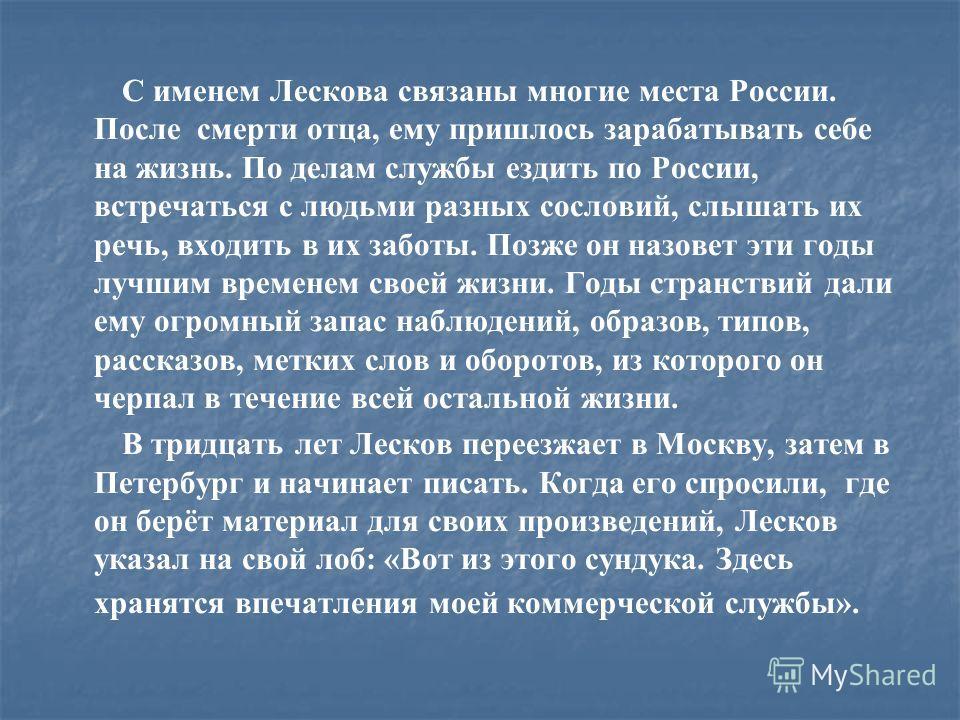 С именем Лескова связаны многие места России. После смерти отца, ему пришлось зарабатывать себе на жизнь. По делам службы ездить по России, встречаться с людьми разных сословий, слышать их речь, входить в их заботы. Позже он назовет эти годы лучшим в