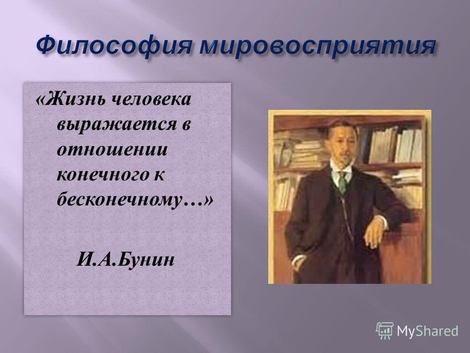 «Жизнь человека выражается в отношении конечного к бесконечному…» И.А.Бунин «Жизнь человека выражается в отношении конечного к бесконечному…» И.А.Бунин