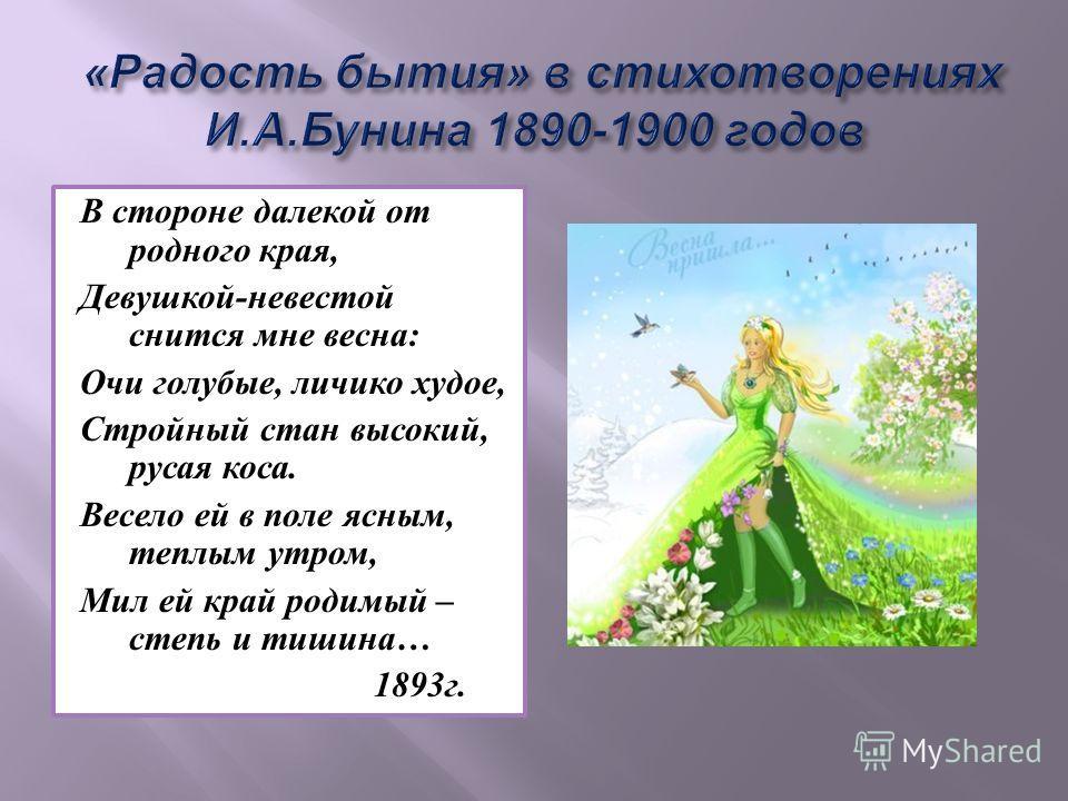 В стороне далекой от родного края, Девушкой-невестой снится мне весна: Очи голубые, личико худое, Стройный стан высокий, русая коса. Весело ей в поле ясным, теплым утром, Мил ей край родимый – степь и тишина… 1893г.