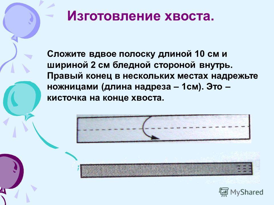 Изготовление хвоста. Сложите вдвое полоску длиной 10 см и шириной 2 см бледной стороной внутрь. Правый конец в нескольких местах надрежьте ножницами (длина надреза – 1см). Это – кисточка на конце хвоста.