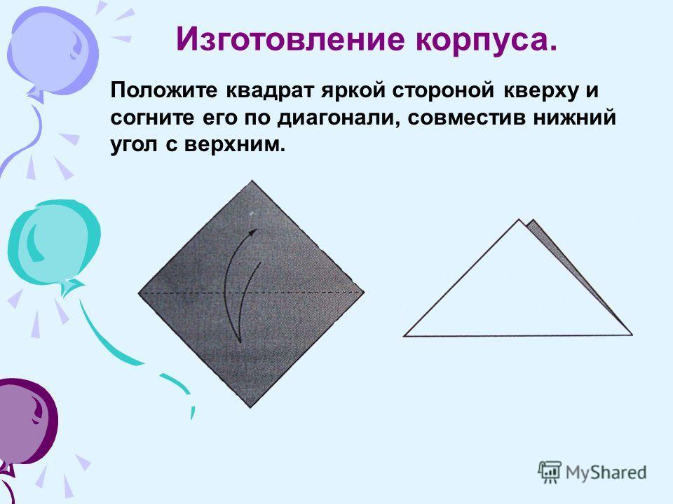 Положите квадрат яркой стороной кверху и согните его по диагонали, совместив нижний угол с верхним. Изготовление корпуса.
