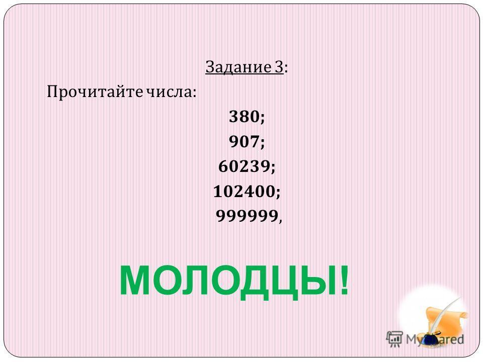 Задание 3: Прочитайте числа : 380; 907; 60239; 102400; 999999, МОЛОДЦЫ!