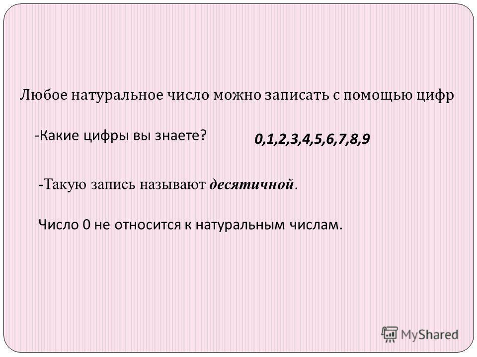 Любое натуральное число можно записать с помощью цифр -Какие цифры вы знаете? 0,1,2,3,4,5,6,7,8,9 -Такую запись называют десятичной. Число 0 не относится к натуральным числам.