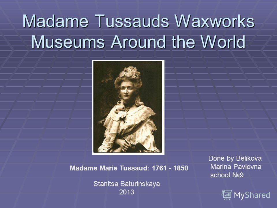 Madame Tussauds Waxworks Museums Around the World Madame Marie Tussaud: 1761 - 1850 Done by Belikova Marina Pavlovna school 9 Stanitsa Baturinskaya 2013