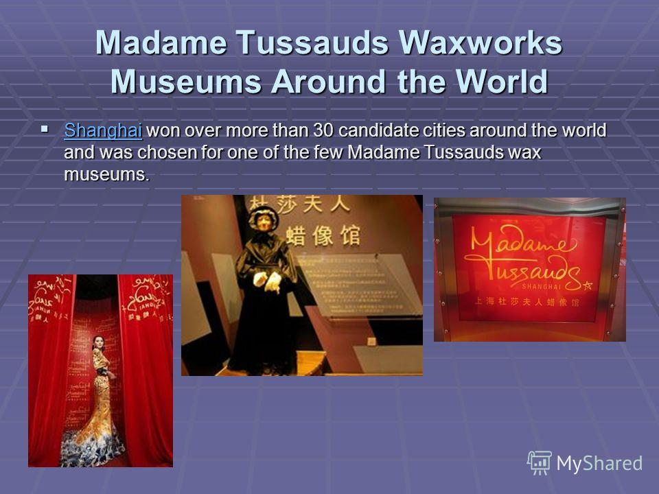 Madame Tussauds Waxworks Museums Around the World Shanghai won over more than 30 candidate cities around the world and was chosen for one of the few Madame Tussauds wax museums. Shanghai won over more than 30 candidate cities around the world and was