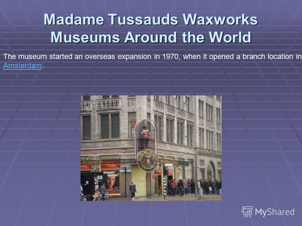 Madame Tussauds Waxworks Museums Around the World The museum started an overseas expansion in 1970, when it opened a branch location in Amsterdam. Amsterdam