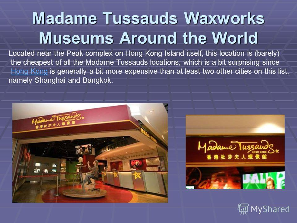 Madame Tussauds Waxworks Museums Around the World Located near the Peak complex on Hong Kong Island itself, this location is (barely) the cheapest of all the Madame Tussauds locations, which is a bit surprising since Hong Kong is generally a bit more