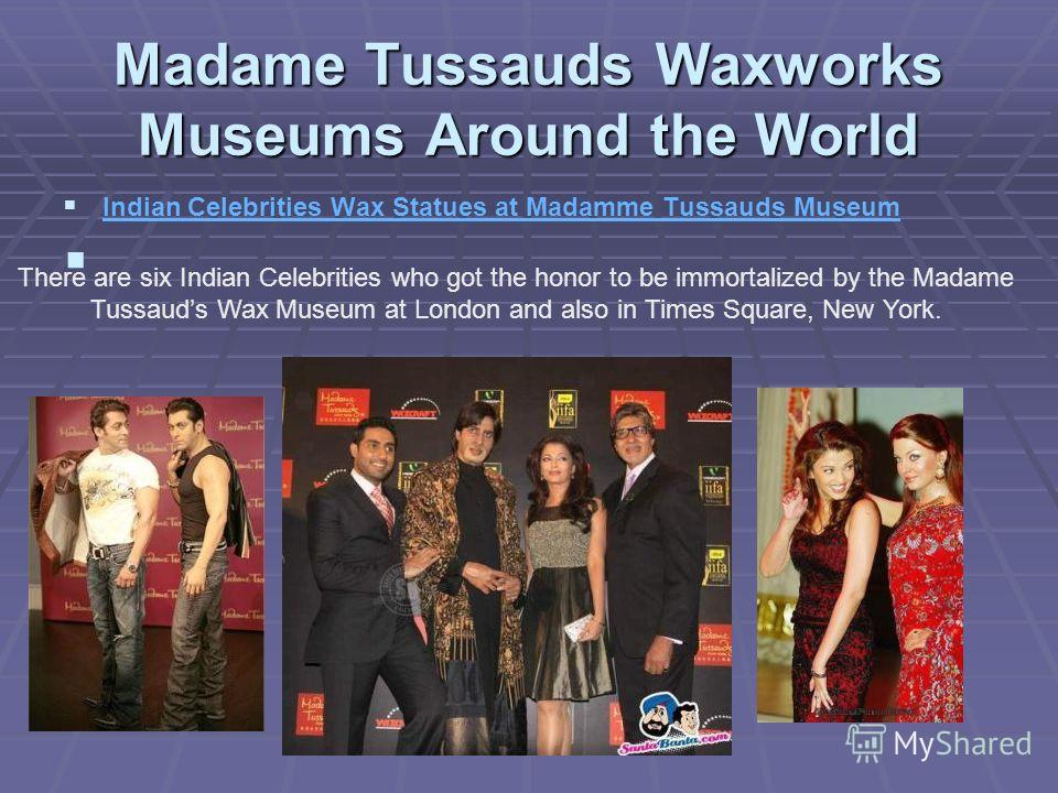 Madame Tussauds Waxworks Museums Around the World Indian Celebrities Wax Statues at Madamme Tussauds Museum There are six Indian Celebrities who got the honor to be immortalized by the Madame Tussauds Wax Museum at London and also in Times Square, Ne
