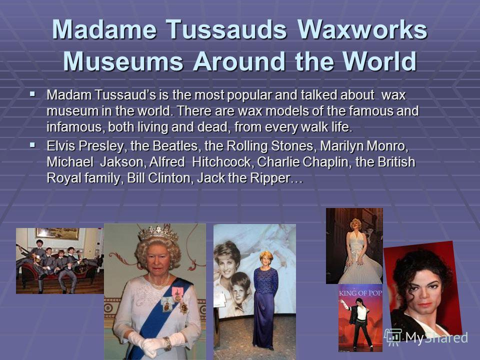 Madame Tussauds Waxworks Museums Around the World Madam Tussauds is the most popular and talked about wax museum in the world. There are wax models of the famous and infamous, both living and dead, from every walk life. Madam Tussauds is the most pop