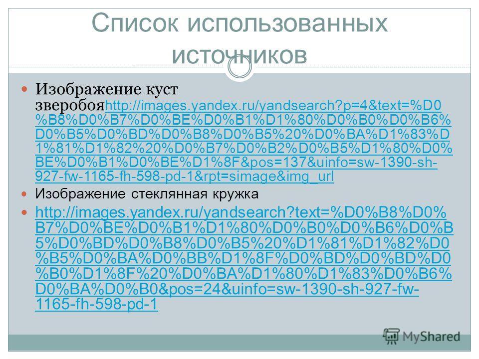 Список использованных источников Изображение куст зверобоя http://images.yandex.ru/yandsearch?p=4&text=%D0 %B8%D0%B7%D0%BE%D0%B1%D1%80%D0%B0%D0%B6% D0%B5%D0%BD%D0%B8%D0%B5%20%D0%BA%D1%83%D 1%81%D1%82%20%D0%B7%D0%B2%D0%B5%D1%80%D0% BE%D0%B1%D0%BE%D1%8