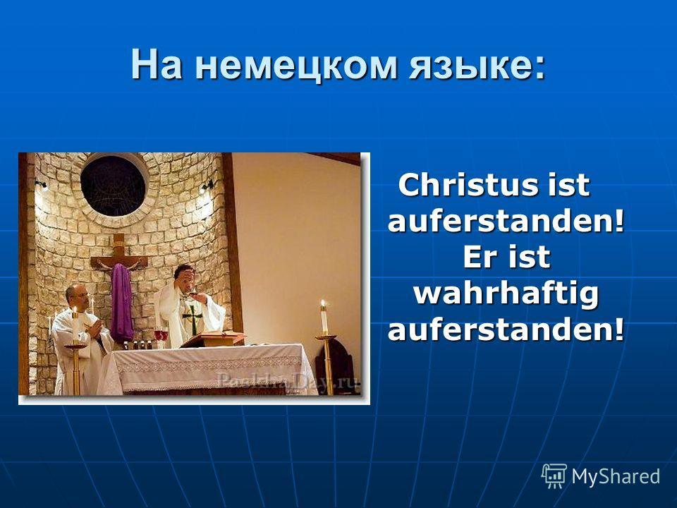 На немецком языке: Christus ist auferstanden! Er ist wahrhaftig auferstanden!