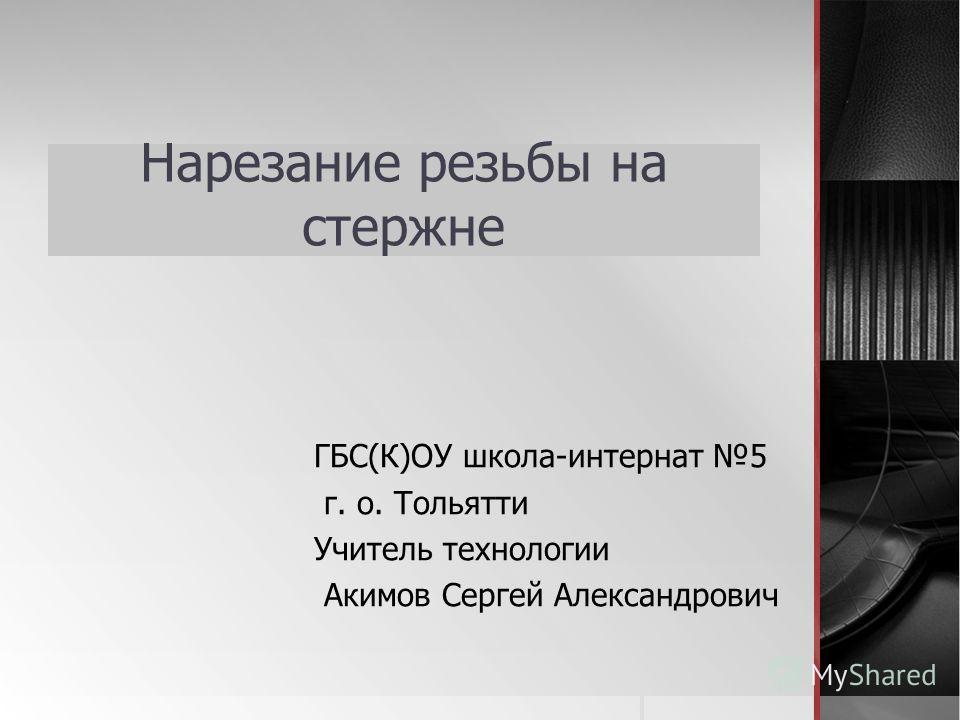 Нарезание резьбы на стержне ГБС(К)ОУ школа-интернат 5 г. о. Тольятти Учитель технологии Акимов Сергей Александрович