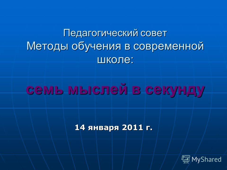 Педагогический совет Методы обучения в современной школе: cемь мыслей в секунду 14 января 2011 г.