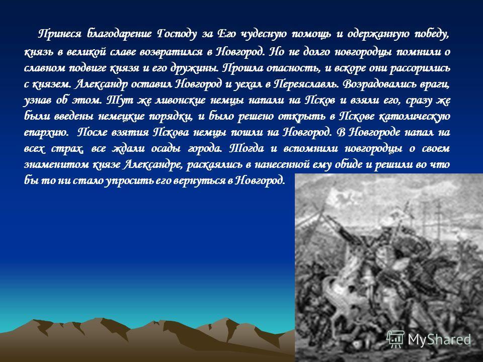 Принеся благодарение Господу за Его чудесную помощь и одержанную победу, князь в великой славе возвратился в Новгород. Но не долго новгородцы помнили о славном подвиге князя и его дружины. Прошла опасность, и вскоре они рассорились с князем. Александ