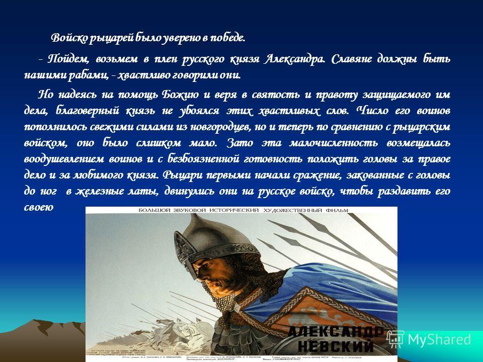 Войско рыцарей было уверено в победе. - Пойдем, возьмем в плен русского князя Александра. Славяне должны быть нашими рабами, - хвастливо говорили они. Но надеясь на помощь Божию и веря в святость и правоту защищаемого им дела, благоверный князь не уб