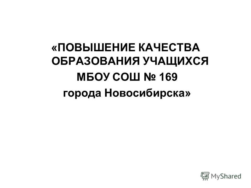 «ПОВЫШЕНИЕ КАЧЕСТВА ОБРАЗОВАНИЯ УЧАЩИХСЯ МБОУ СОШ 169 города Новосибирска»