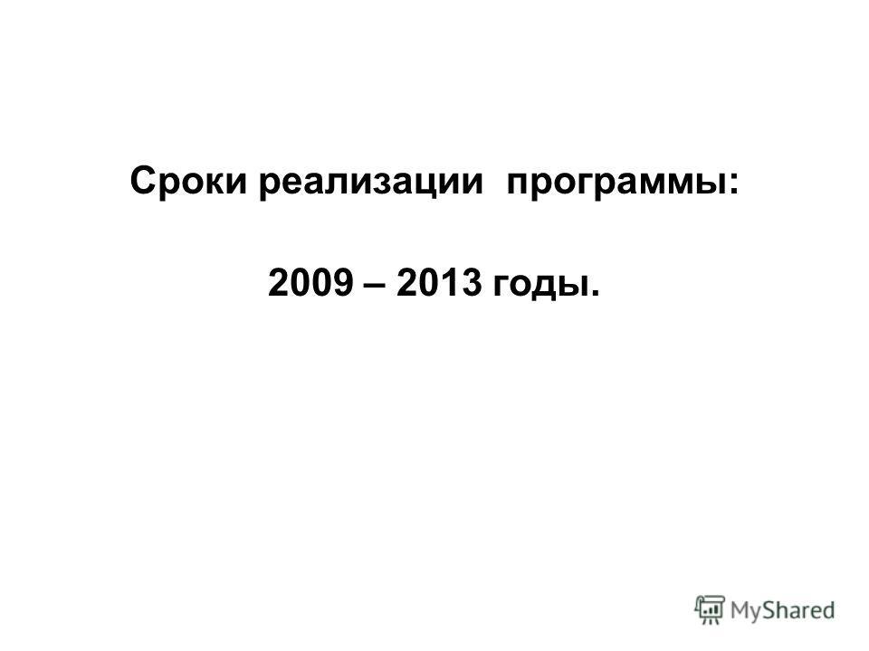 Сроки реализации программы: 2009 – 2013 годы.