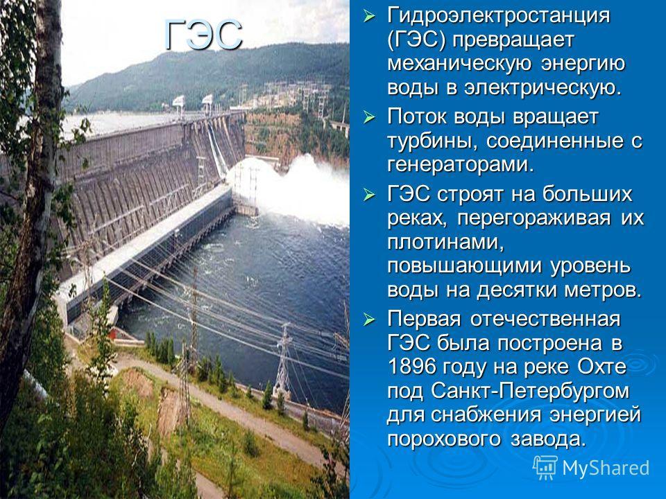 ГЭС Гидроэлектростанция (ГЭС) превращает механическую энергию воды в электрическую. Гидроэлектростанция (ГЭС) превращает механическую энергию воды в электрическую. Поток воды вращает турбины, соединенные с генераторами. Поток воды вращает турбины, со