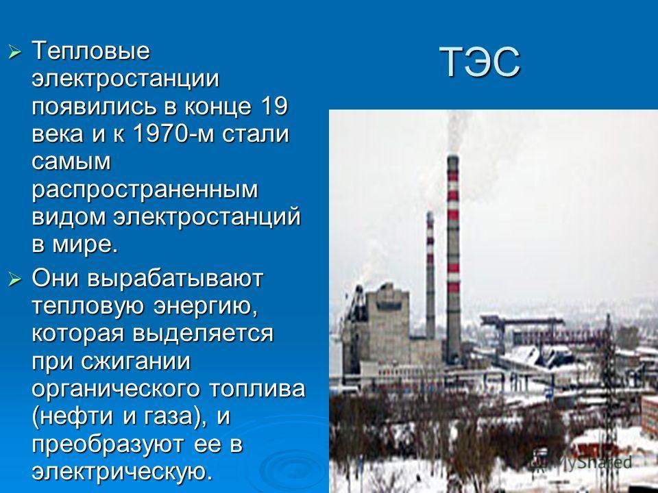 ТЭС Тепловые электростанции появились в конце 19 века и к 1970-м стали самым распространенным видом электростанций в мире. Тепловые электростанции появились в конце 19 века и к 1970-м стали самым распространенным видом электростанций в мире. Они выра