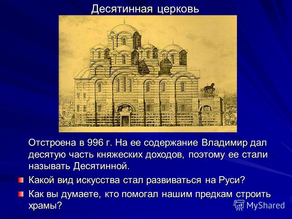 Отстроена в 996 г. На ее содержание Владимир дал десятую часть княжеских доходов, поэтому ее стали называть Десятинной. Отстроена в 996 г. На ее содержание Владимир дал десятую часть княжеских доходов, поэтому ее стали называть Десятинной. Какой вид