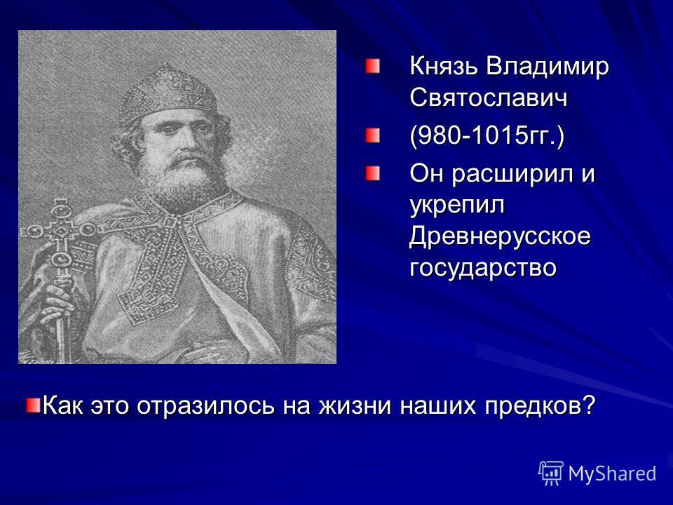 Князь Владимир Святославич (980-1015гг.) Он расширил и укрепил Древнерусское государство Как это отразилось на жизни наших предков?