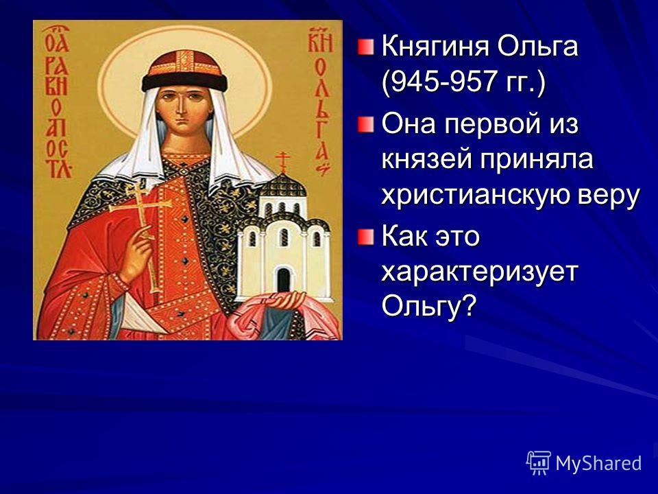 Княгиня Ольга (945-957 гг.) Она первой из князей приняла христианскую веру Как это характеризует Ольгу?