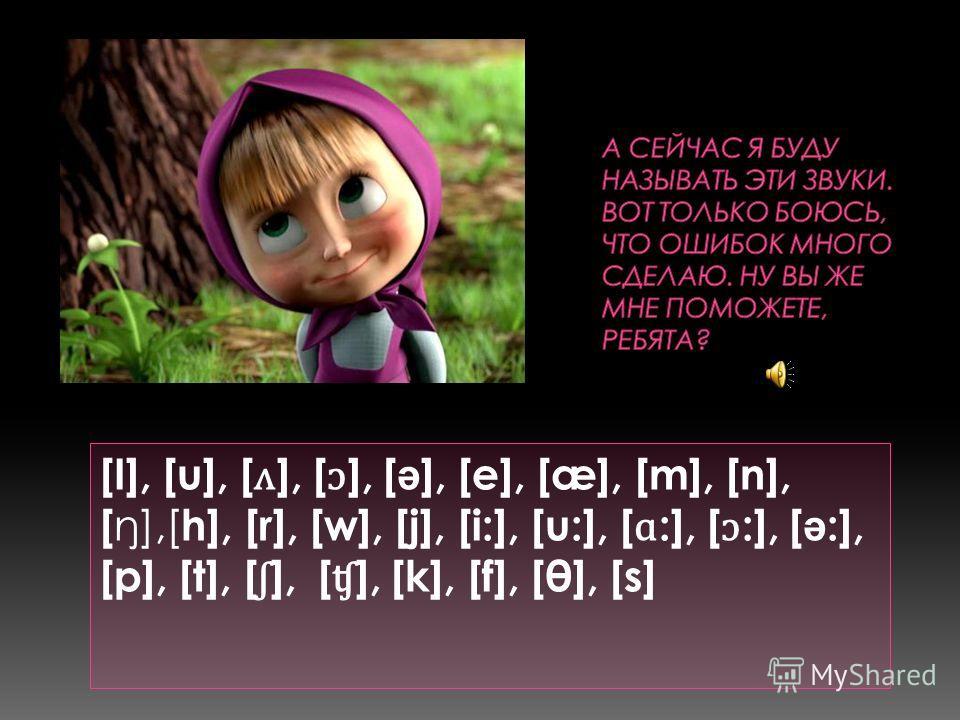 [I], [u], [ ʌ ], [ ɔ ], [ ə ], [e], [æ], [m], [n], [ ŋ],[ h], [r], [w], [j], [i:], [u:], [ ɑ :], [ ɔ :], [ ə :], [p], [t], [ ʃ ], [ ʧ ], [k], [f], [θ], [s]
