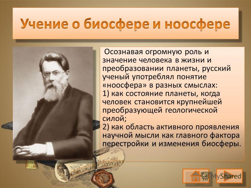 Осознавая огромную роль и значение человека в жизни и преобразовании планеты, русский ученый употреблял понятие «ноосфера» в разных смыслах: 1) как состояние планеты, когда человек становится крупнейшей преобразующей геологической силой; 2) как облас