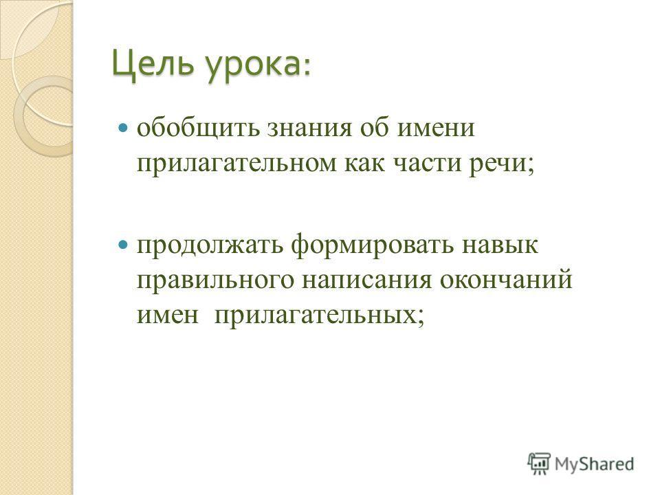 Цель урока : обобщить знания об имени прилагательном как части речи; продолжать формировать навык правильного написания окончаний имен прилагательных;