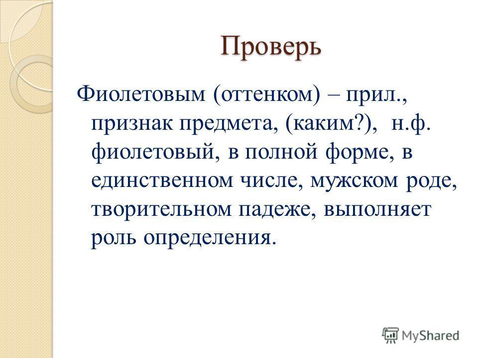 Проверь Фиолетовым (оттенком) – прил., признак предмета, (каким?), н.ф. фиолетовый, в полной форме, в единственном числе, мужском роде, творительном падеже, выполняет роль определения.