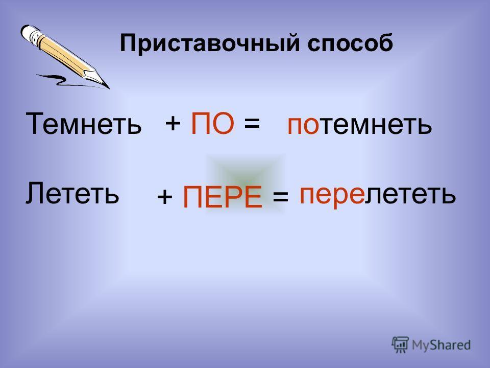 Темнеть Приставочный способ + ПО =потемнеть Лететь + ПЕРЕ = перелететь