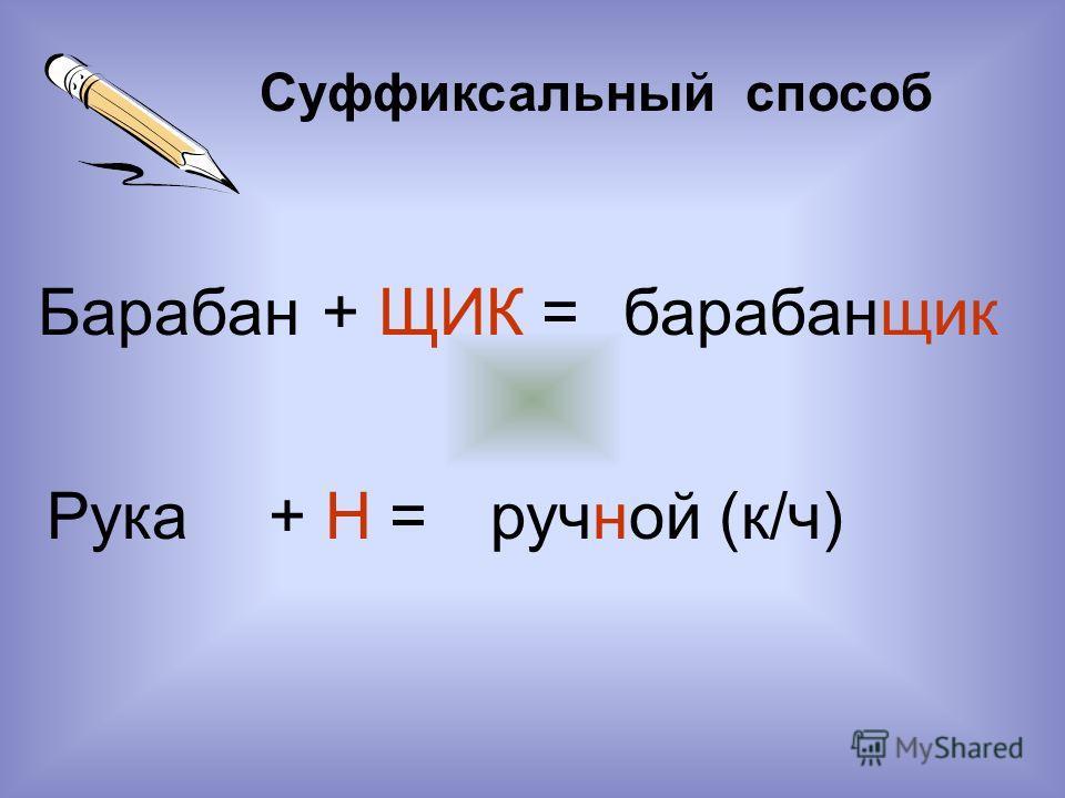 Суффиксальный способ Барабан+ ЩИК =барабанщик Рука+ Н =ручной (к/ч)