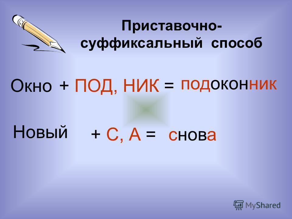 Приставочно- суффиксальный способ Окно+ ПОД, НИК = подоконник Новый + С, А =снова