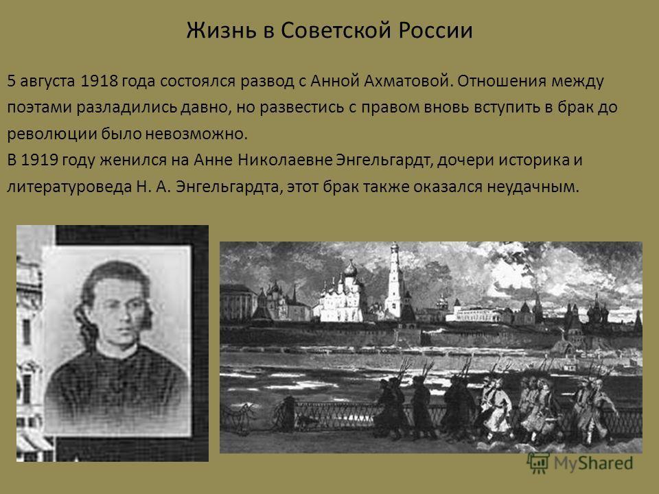 Жизнь в Советской России 5 августа 1918 года состоялся развод с Анной Ахматовой. Отношения между поэтами разладились давно, но развестись с правом вновь вступить в брак до революции было невозможно. В 1919 году женился на Анне Николаевне Энгельгардт,
