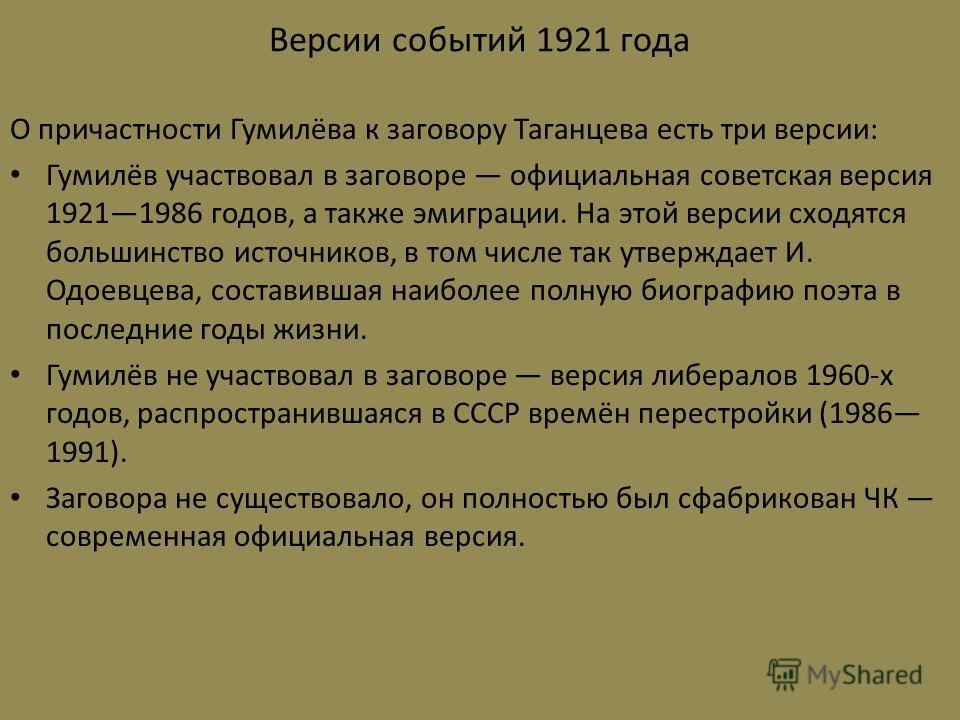 Версии событий 1921 года О причастности Гумилёва к заговору Таганцева есть три версии: Гумилёв участвовал в заговоре официальная советская версия 19211986 годов, а также эмиграции. На этой версии сходятся большинство источников, в том числе так утвер