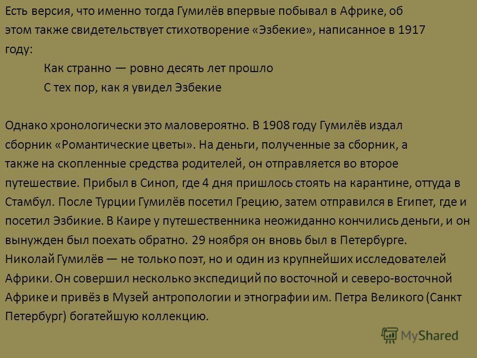 Есть версия, что именно тогда Гумилёв впервые побывал в Африке, об этом также свидетельствует стихотворение «Эзбекие», написанное в 1917 году: Как странно ровно десять лет прошло С тех пор, как я увидел Эзбекие Однако хронологически это маловероятно.
