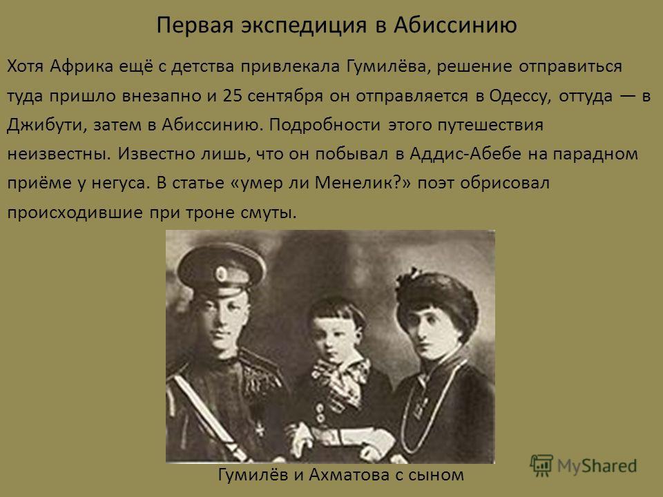 Первая экспедиция в Абиссинию Хотя Африка ещё с детства привлекала Гумилёва, решение отправиться туда пришло внезапно и 25 сентября он отправляется в Одессу, оттуда в Джибути, затем в Абиссинию. Подробности этого путешествия неизвестны. Известно лишь