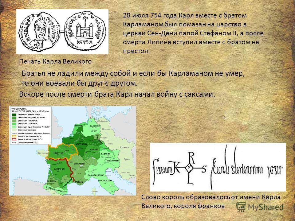 Печать Карла Великого 28 июля 754 года Карл вместе с братом Карламаном был помазан на царство в церкви Сен-Дени папой Стефаном II, а после смерти Липина вступил вместе с братом на престол. Слово король образовалось от имени Карла Великого, короля фра
