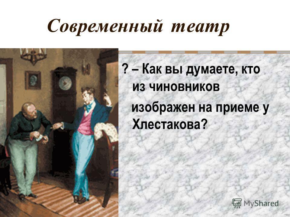 Современный театр ? – Как вы думаете, кто из чиновников изображен на приеме у Хлестакова?