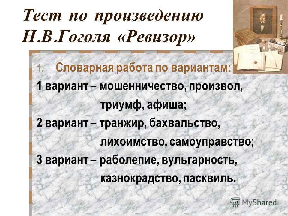 Тест по произведению Н. В. Гоголя «Ревизор» 1. Словарная работа по вариантам: 1 вариант – мошенничество, произвол, триумф, афиша; 2 вариант – транжир, бахвальство, лихоимство, самоуправство; 3 вариант – раболепие, вульгарность, казнокрадство, пасквил
